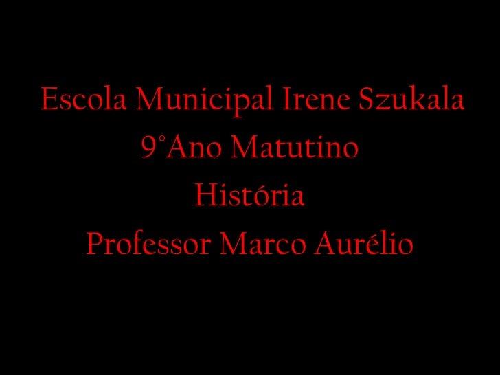 Escola Municipal Irene Szukala 9 °Ano Matutino História Professor Marco Aurélio
