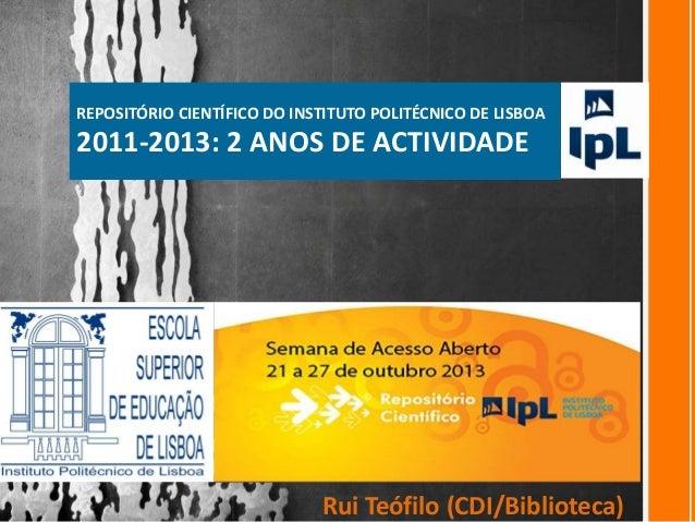 REPOSITÓRIO CIENTÍFICO DO INSTITUTO POLITÉCNICO DE LISBOA  2011-2013: 2 ANOS DE ACTIVIDADE  Rui Teófilo (CDI/Biblioteca)