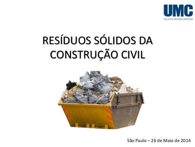 RESÍDUOS SÓLIDOS DA CONSTRUÇÃO CIVIL São Paulo – 26 de Maio de 2014