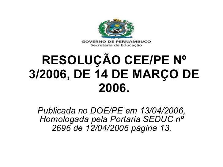 RESOLUÇÃO CEE/PE Nº 3/2006, DE 14 DE MARÇO DE 2006. Publicada no DOE/PE em 13/04/2006, Homologada pela Portaria SEDUC nº 2...