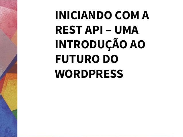 INICIANDO COM A REST API – UMA INTRODUÇÃO AO FUTURO DO WORDPRESS