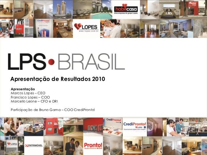Apresentação de Resultados 2010ApresentaçãoMarcos Lopes – CEOFrancisco Lopes – COOMarcello Leone – CFO e DRIParticipação d...