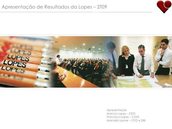 Apresentação de Resultados da Lopes – 2T09 Apresentação Marcos Lopes – CEO Francisco Lopes – COO Marcello Leone – CFO e DRI