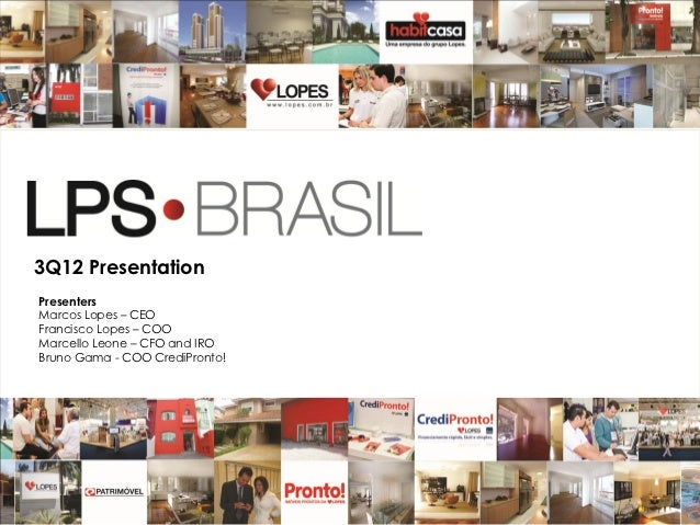 3Q12 PresentationPresentersMarcos Lopes – CEOFrancisco Lopes – COOMarcello Leone – CFO and IROBruno Gama - COO CrediPronto...