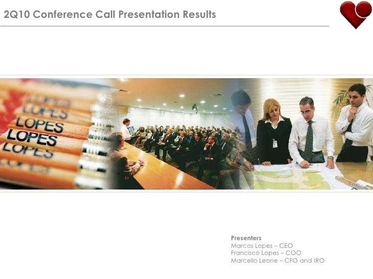 2Q10 Conference Call Presentation Results<br />Presenters<br />Marcos Lopes – CEO<br />Francisco Lopes – COO<br />Marcello...