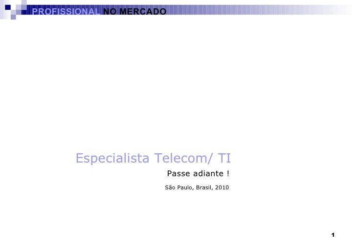 São Paulo, Brasil, 2010 Passe adiante ! Especialista Telecom/ TI PROFISSIONAL  NO MERCADO