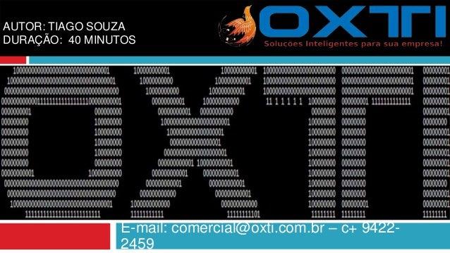E-mail: comercial@oxti.com.br – c+ 9422- 2459 AUTOR: TIAGO SOUZA DURAÇÃO: 40 MINUTOS