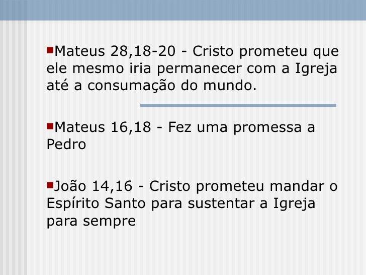 Mateus  28,18-20 - Cristo prometeu que ele mesmo iria permanecer com a Igreja até a consumação do mundo.  Mateus   16,18...