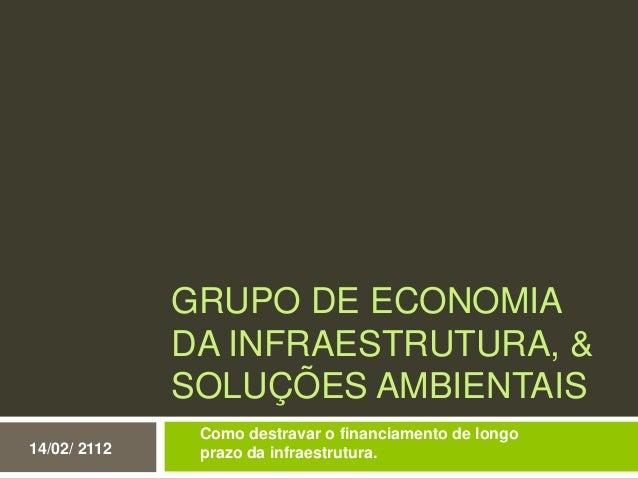 GRUPO DE ECONOMIADA INFRAESTRUTURA, &SOLUÇÕES AMBIENTAIS14/02/ 2112Como destravar o financiamento de longoprazo da infraes...