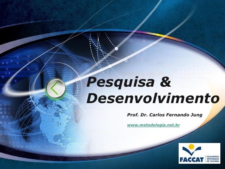 Pesquisa &Desenvolvimento    Prof. Dr. Carlos Fernando Jung    www.metodologia.net.br