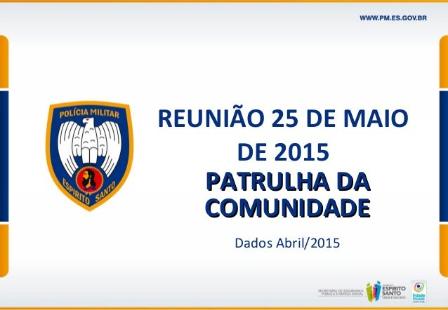 REUNIÃO 25 DE MAIO DE 2015 PATRULHA DAPATRULHA DA COMUNIDADECOMUNIDADE Dados Abril/2015