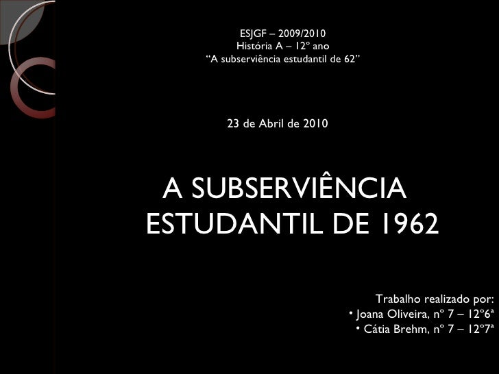 "ESJGF – 2009/2010 História A – 12º ano ""A subserviência estudantil de 62"" <ul><li>A SUBSERVIÊNCIA ESTUDANTIL DE 1962 </li>..."
