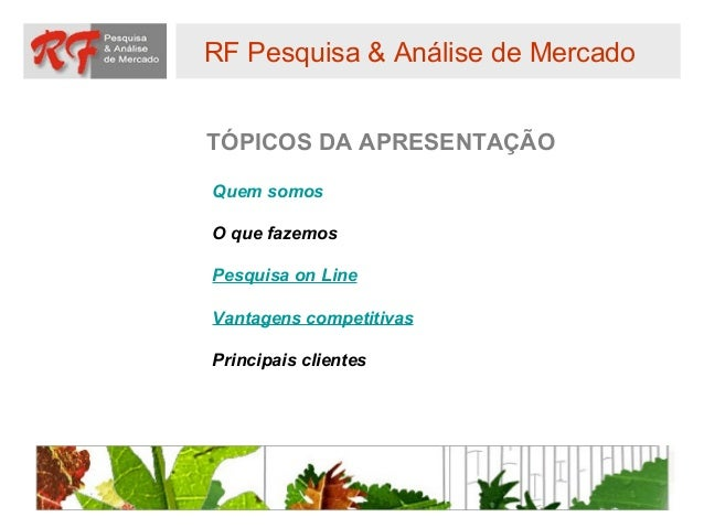 RF Pesquisa & Análise de MercadoTÓPICOS DA APRESENTAÇÃOQuem somosO que fazemosPesquisa on LineVantagens competitivasPrinci...