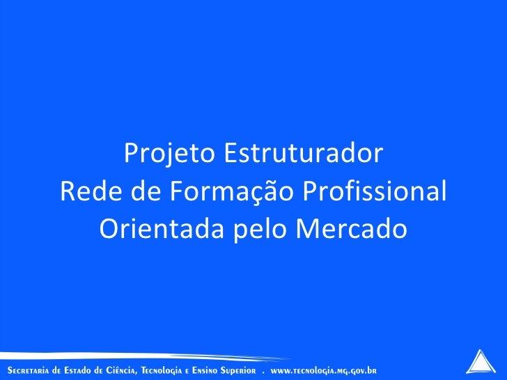 Projeto Estruturador Rede de Formação Profissional   Orientada pelo Mercado