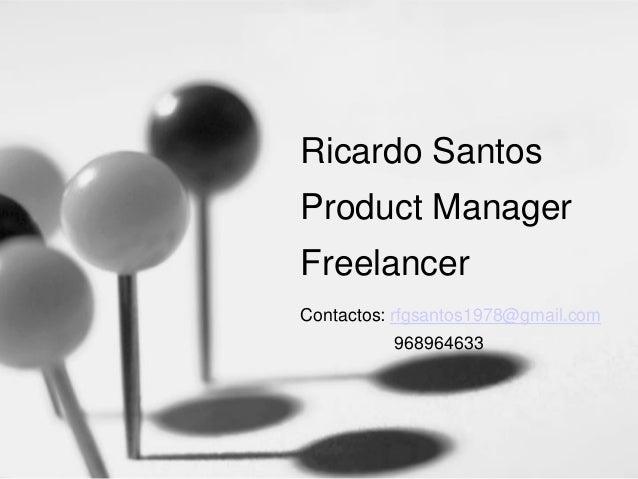 Ricardo Santos Product Manager Freelancer Contactos: rfgsantos1978@gmail.com 968964633