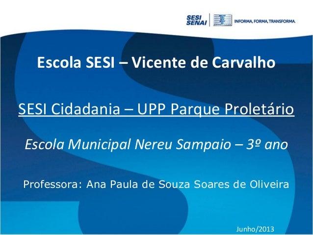 Escola SESI – Vicente de Carvalho SESI Cidadania – UPP Parque Proletário Escola Municipal Nereu Sampaio – 3º ano Professor...