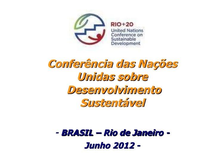 Conferência das Nações Unidas sobre  Desenvolvimento Sustentável -  BRASIL – Rio de Janeiro - Junho 2012 -
