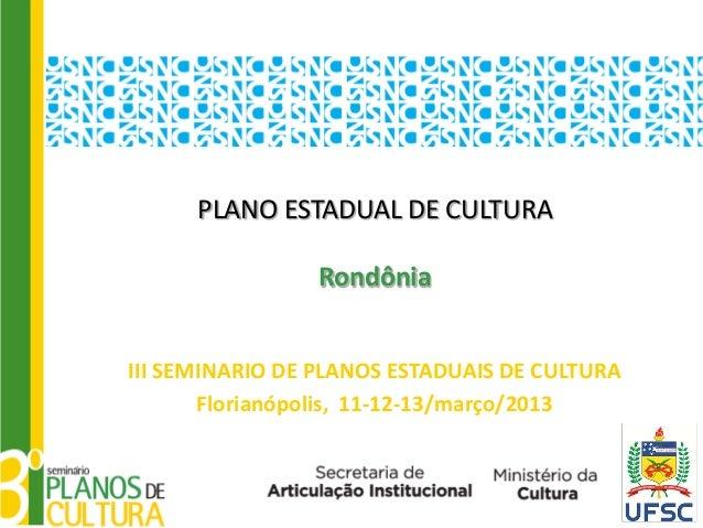 PLANO ESTADUAL DE CULTURA                 RondôniaIII SEMINARIO DE PLANOS ESTADUAIS DE CULTURA       Florianópolis, 11-12-...