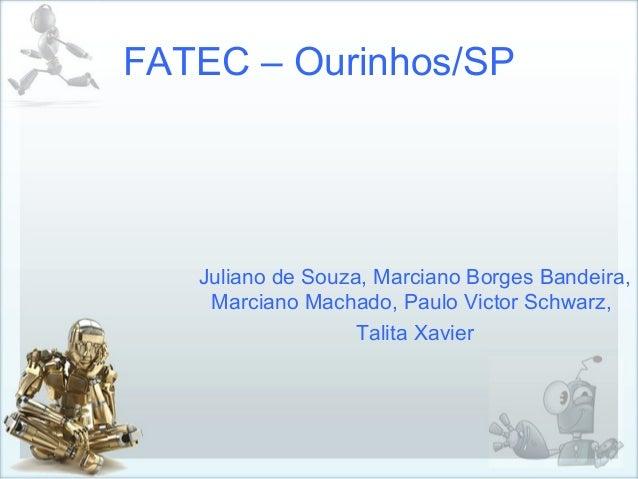 FATEC – Ourinhos/SP Juliano de Souza, Marciano Borges Bandeira, Marciano Machado, Paulo Victor Schwarz, Talita Xavier