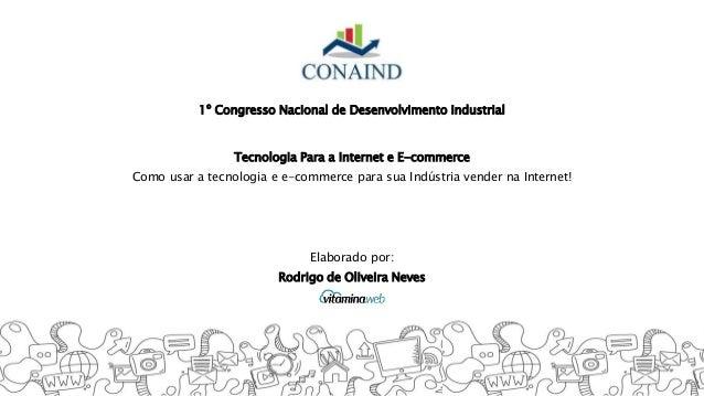 1º Congresso Nacional de Desenvolvimento Industrial Tecnologia Para a Internet e E-commerce Como usar a tecnologia e e-com...