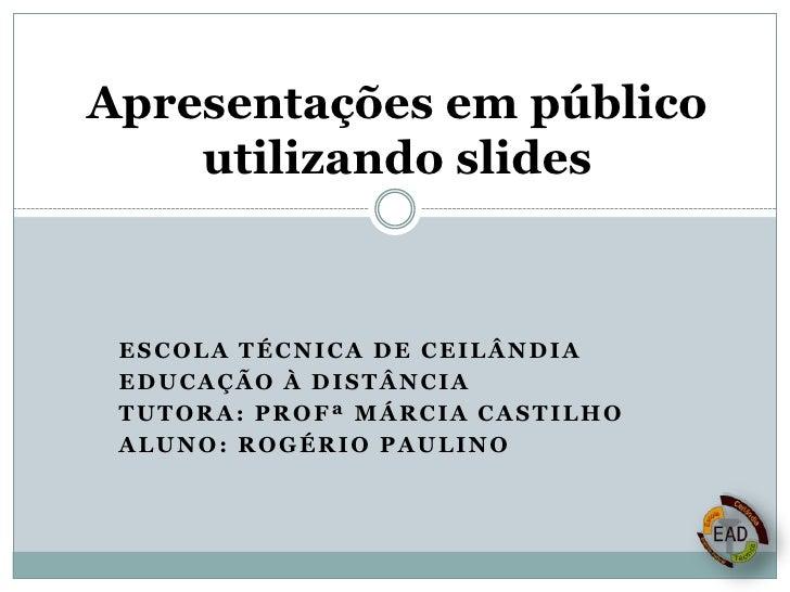 Apresentações em público utilizando slides<br />ESCOLA TÉCNICA DE CEILÂNDIA<br />EDUCAÇÃO À DISTÂNCIA<br />tUtora: Profª M...