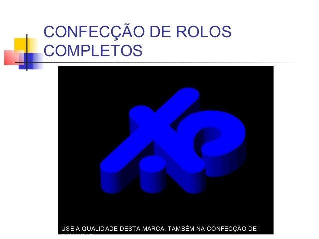 CONFECÇÃO DE ROLOSCOMPLETOS USE A QUALIDADE DESTA MARCA, TAMBÉM NA CONFECÇÃO DE SEU ROLO
