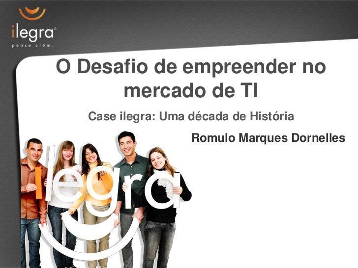 O Desafio de empreender no      mercado de TI   Case ilegra: Uma década de História                    Romulo Marques Dorn...