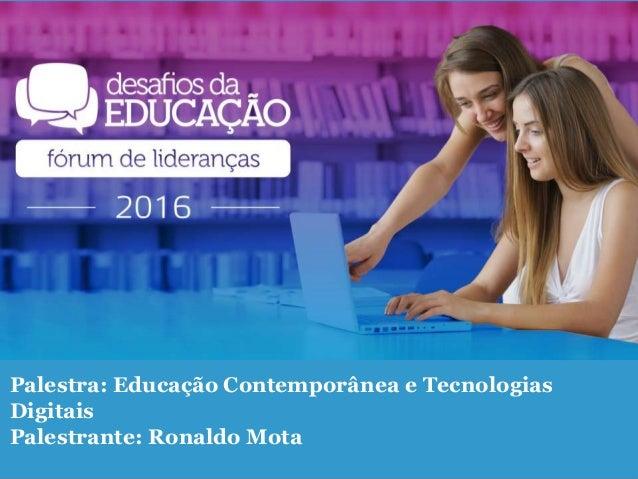Palestra: Educação Contemporânea e Tecnologias Digitais Palestrante: Ronaldo Mota