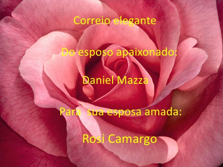 Correio eleganteDo esposo apaixonado:    Daniel MazzaPara sua esposa amada:    Rosi Camargo