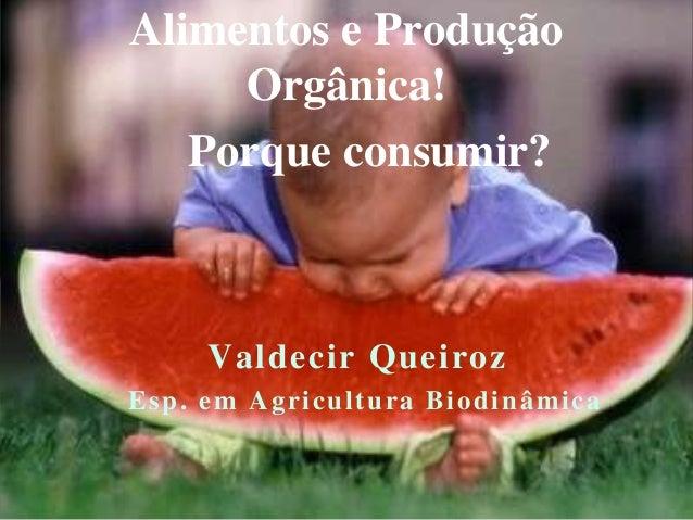 Alimentos e Produção  Orgânica!  Porque consumir?  Valdecir Queiroz  Esp. em Agricul tura Biodinâmica