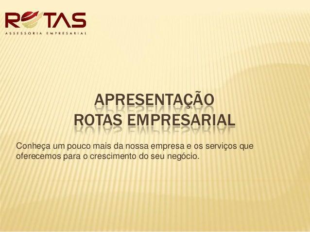 APRESENTAÇÃO ROTAS EMPRESARIAL Conheça um pouco mais da nossa empresa e os serviços que oferecemos para o crescimento do s...