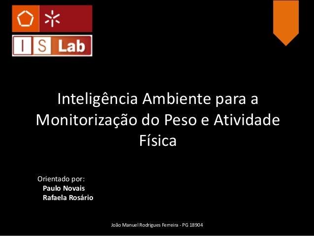 Inteligência Ambiente para aMonitorização do Peso e Atividade              FísicaOrientado por: Paulo Novais Rafaela Rosár...