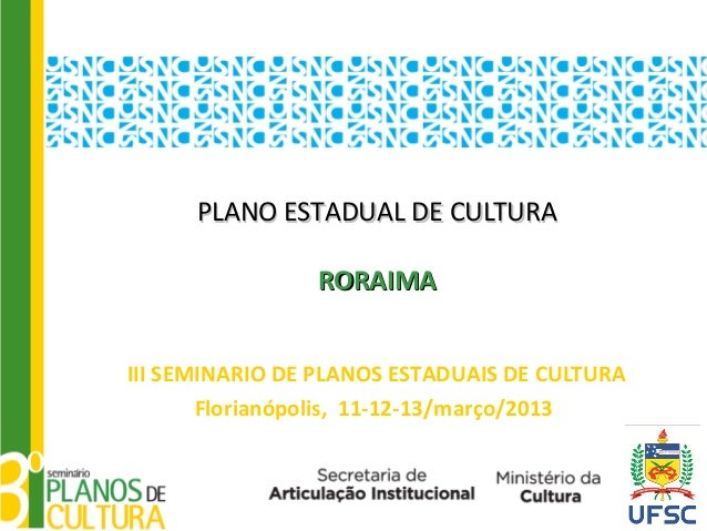 PLANO ESTADUAL DE CULTURA                RORAIMAIII SEMINARIO DE PLANOS ESTADUAIS DE CULTURA       Florianópolis, 11-12-13...