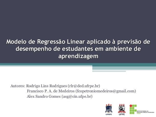 Modelo de Regressão Linear aplicado à previsão de desempenho de estudantes em ambiente de aprendizagem  Autores: Rodrigo L...