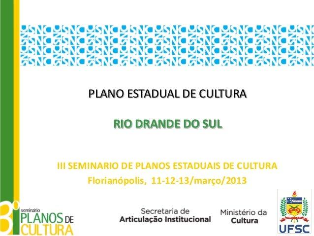 PLANO ESTADUAL DE CULTURA           RIO DRANDE DO SULIII SEMINARIO DE PLANOS ESTADUAIS DE CULTURA       Florianópolis, 11-...