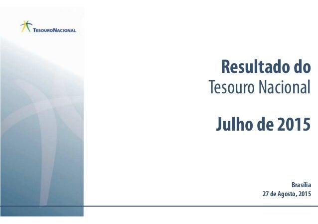 Resultado do Tesouro Nacional Julho de 2015 Brasília 27 de Agosto, 2015