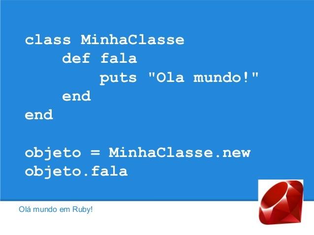 "class MinhaClasse def fala puts ""Ola mundo!"" end end objeto = MinhaClasse.new objeto.fala Olá mundo em Ruby!"