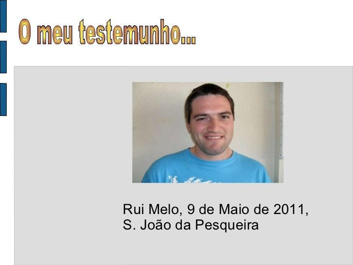 Rui Melo, 9 de Maio de 2011, S. João da Pesqueira O meu testemunho...