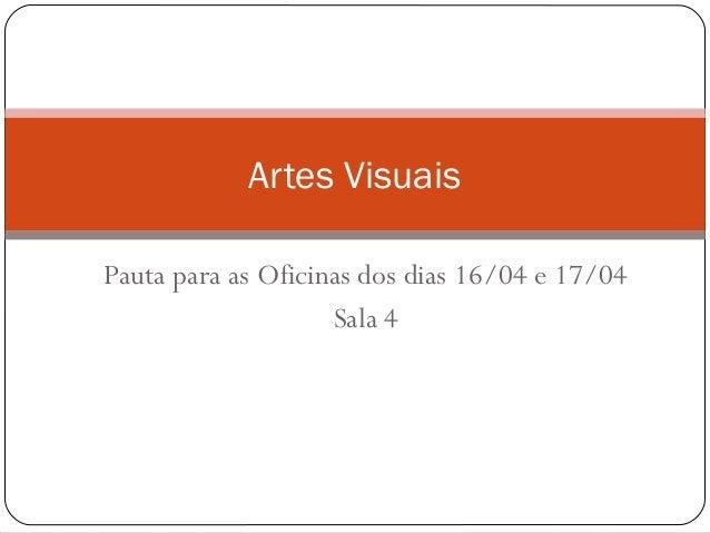 Pauta para as Oficinas dos dias 16/04 e 17/04Sala 4Artes Visuais