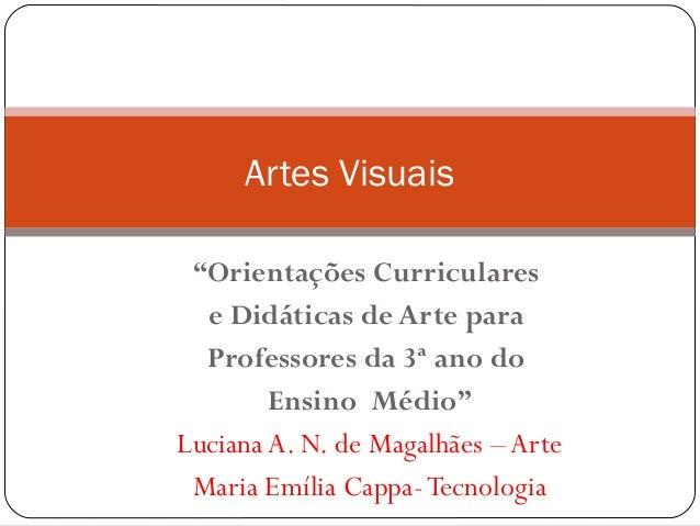"""Artes Visuais """"Orientações Curriculares e Didáticas de Arte para Professores da 3ª ano do Ensino Médio"""" Luciana A. N. de M..."""