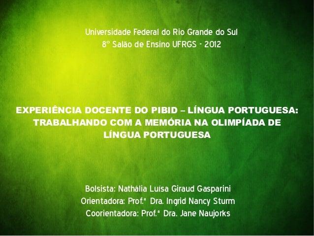 EXPERIÊNCIA DOCENTE DO PIBID – LÍNGUA PORTUGUESA: TRABALHANDO COM A MEMÓRIA NA OLIMPÍADA DE LÍNGUA PORTUGUESA Universidade...