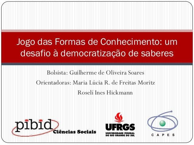 Jogo das Formas de Conhecimento: um desafio à democratização de saberes Bolsista: Guilherme de Oliveira Soares Orientadora...