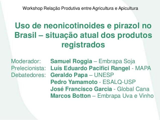 Workshop Relação Produtiva entre Agricultura e Apicultura  Uso de neonicotinoides e pirazol no Brasil – situação atual dos...