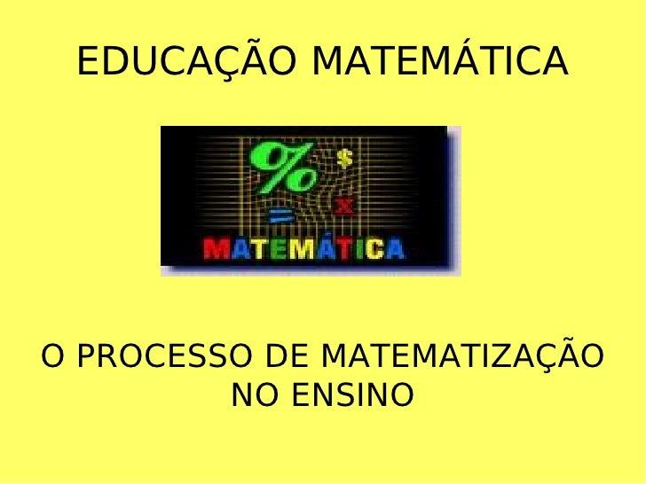 EDUCAÇÃO MATEMÁTICA O PROCESSO DE MATEMATIZAÇÃO NO ENSINO