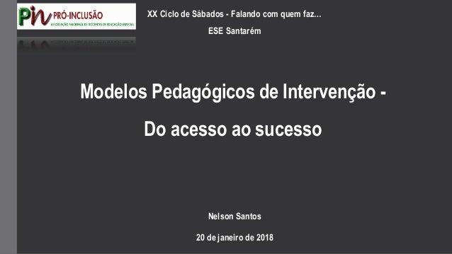 Modelos Pedagógicos de Intervenção - Do acesso ao sucesso Nelson Santos 20 de janeiro de 2018 XX Ciclo de Sábados - Faland...