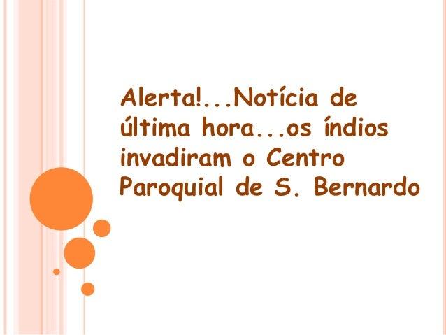Alerta!...Notícia de última hora...os índios invadiram o Centro Paroquial de S. Bernardo