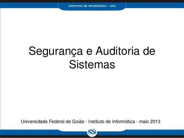Segurança e Auditoria deSistemasUniversidade Federal de Goiás - Instituto de Informática - maio 2013