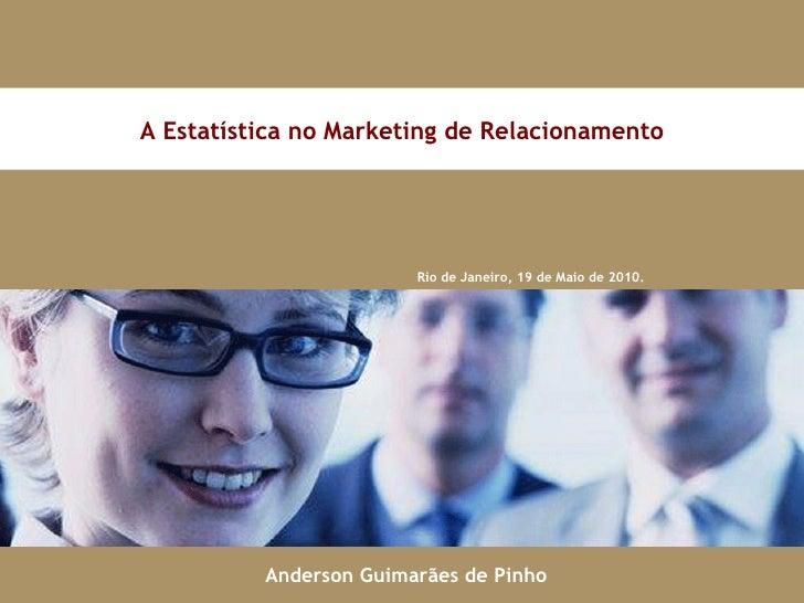 Rio de Janeiro, 19 de Maio de 2010. A Estatística no Marketing de Relacionamento Anderson Guimarães de Pinho