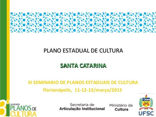 PLANO ESTADUAL DE CULTURA            SANTA CATARINAIII SEMINARIO DE PLANOS ESTADUAIS DE CULTURA       Florianópolis, 11-12...