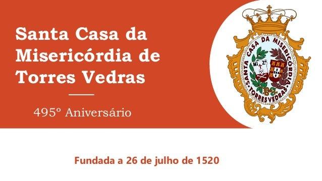 Santa Casa da Misericórdia de Torres Vedras Fundada a 26 de julho de 1520 495º Aniversário